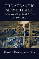 The Atlantic Slave Trade from West Central Africa, 1780-1867 by Daniel B. (Rice University, Houston) Domingues da Silva