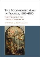 The Polyphonic Mass in France, 1600-1780 The Evidence of the Printed Choirbooks by Jean-Paul Montagnier