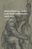 Musical Response in the Early Modern Playhouse, 1603-1625 by Simon (University of Birmingham) Smith