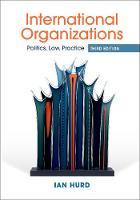 International Organizations Politics, Law, Practice by Ian (Northwestern University, Illinois) Hurd