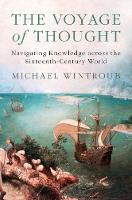 The Voyage of Thought Navigating Knowledge across the Sixteenth-Century World by Michael (University of California, Berkeley) Wintroub