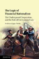 The Logic of Financial Nationalism The Challenges of Cooperation and the Role of International Law by Federico (Queen's University Belfast) Lupo-Pasini