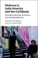 Violence in Latin America and the Caribbean Subnational Structures, Institutions, and Clientelistic Networks by Tina (Concordia University, Montreal) Hilgers