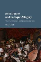 John Donne and Baroque Allegory The Aesthetics of Fragmentation by Hugh (Arcadia University, Pennsylvania) Grady