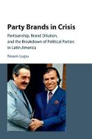 Party Brands in Crisis Partisanship, Brand Dilution, and the Breakdown of Political Parties in Latin America by Noam (University of Wisconsin, Madison) Lupu