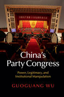 China's Party Congress Power, Legitimacy, and Institutional Manipulation by Guoguang Wu