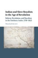 Indian and Slave Royalists in the Age of Revolution Reform, Revolution, and Royalism in the Northern Andes, 1780-1825 by Marcela (Yale University, Connecticut) Echeverri