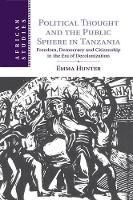 Political Thought and the Public Sphere in Tanzania Freedom, Democracy and Citizenship in the Era of Decolonization by Emma (University of Cambridge) Hunter