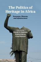 The Politics of Heritage in Africa Economies, Histories, and Infrastructures by Derek R. Peterson
