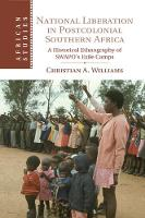 National Liberation in Postcolonial Southern Africa A Historical Ethnography of SWAPO's Exile Camps by Christian A. (University of the Western Cape, South Africa) Williams