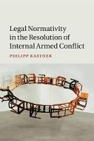Legal Normativity in the Resolution of Internal Armed Conflict by Philipp (University of Western Australia, Perth) Kastner