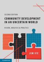 Community Development in an Uncertain World Vision, Analysis and Practice by Jim (Curtin University, Perth) Ife