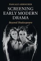 Screening Early Modern Drama Beyond Shakespeare by Pascale (Associate Professor of Early Modern Performance Studies, University of Exeter) Aebischer