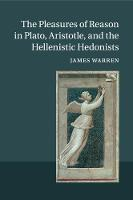 The Pleasures of Reason in Plato, Aristotle, and the Hellenistic Hedonists by James Warren