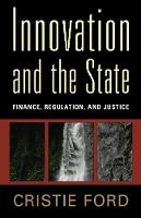 Innovation and the State Finance, Regulation, and Justice by Cristie Ford