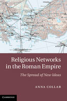 Religious Networks in the Roman Empire The Spread of New Ideas by Anna (University of Cambridge) Collar