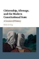Citizenship, Alienage, and the Modern Constitutional State A Gendered History by Helen (University of Sydney) Irving