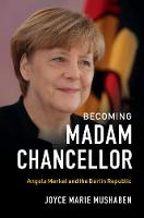 Becoming Madam Chancellor Angela Merkel and the Berlin Republic by Joyce Marie Mushaben