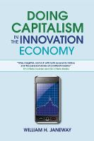 Doing Capitalism in the Innovation Economy Markets, Speculation and the State by William H. Janeway