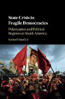 State Crisis in Fragile Democracies Polarization and Political Regimes in South America by Samuel (University of Utah) Handlin