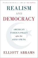 Realism and Democracy American Foreign Policy after the Arab Spring by Elliott (Council on Foreign Relations, New York) Abrams