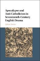 Apocalypse and Anti-Catholicism in Seventeenth-Century English Drama by Adrian (University of Glasgow) Streete