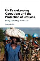 UN Peacekeeping Operations and the Protection of Civilians Saving Succeeding Generations by Conor Foley