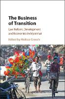 The Business of Transition Law Reform, Development and Economics in Myanmar by Melissa (University of New South Wales, Sydney) Crouch