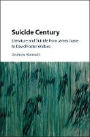Suicide Century Literature and Suicide from James Joyce to David Foster Wallace by Andrew Bennett