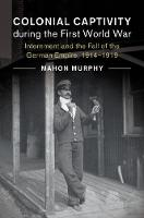 Colonial Captivity during the First World War Internment and the Fall of the German Empire, 1914-1919 by Mahon (Kyoto University, Japan) Murphy