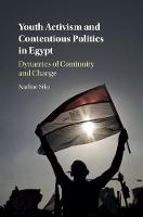 Youth Activism and Contentious Politics in Egypt Dynamics of Continuity and Change by Nadine (American University in Cairo) Sika