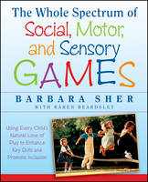 The Whole Spectrum of Social, Motor and Sensory Games Using Every Child's Natural Love of Play to Enhance Key Skills and Promote Inclusion by Barbara Sher