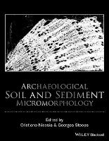 Archaeological Soil and Sediment Micromorphology by Cristiano Nicosia, Georges R. Stoops