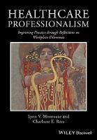 Healthcare Professionalism Improving Practice Through Reflections on Workplace Dilemmas by Lynn V. Monrouxe, Charlotte E. Rees