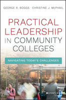 Practical Leadership in Community Colleges Navigating Today's Challenges by George R. Boggs, Christine Johnson McPhail