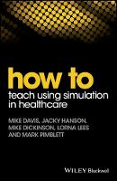How to Teach Using Simulation in Healthcare by Mike Davis, Jacky Hanson, Mike Dickinson, Lorna Lees