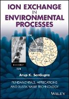 Ion Exchange in Environmental Processes Fundamentals, Applications and Sustainable Technology by Arup K. SenGupta