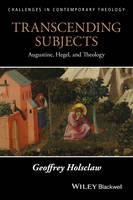 Transcending Subjects Augustine, Hegel and Theology by Geoffrey Holsclaw