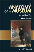 The Anatomy of a Museum An Insider's Text by Steven Miller