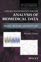 Solutions Manual to Accompany Applied Mathematics for the Analysis of Biomedical Data Models, Methods, and MATLAB by Peter J. Costa
