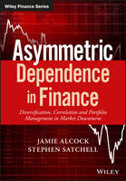 Asymmetric Dependence in Finance Diversification, Correlation and Portfolio Management in Market Downturns by Jamie Alcock, Stephen Satchell