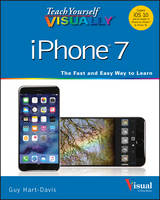 Teach Yourself Visually iPhone 7 Covers iOS 10 and All Models of iPhone 6s, iPhone 7, and iPhone SE by Guy Hart-Davis, Wiley