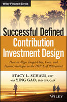 Successful Defined Contribution Investment Design How to Align Target-Date, Core and Income Strategies to the Price of Retirement by Stacy L. Schaus, Ying Gao