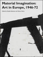 Material Imagination Art in Europe, 1946-72 by Natalie Adamson, Steven Harris