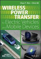 Wireless Power Transfer for Electric Vehicles and Mobile Devices by Chun T. Rim, Chris Mi