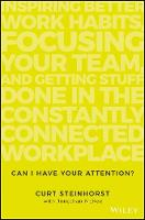 Can I Have Your Attention? Inspiring Better Work Habits, Focusing Your Team, and Getting Stuff Done in the Constantly Connected Workplace by Curt Steinhorst, Jonathan McKee