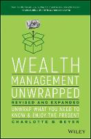 Wealth Management Unwrapped, Revised and Expanded Unwrap What You Need to Know and Enjoy the Present by Charlotte Beyer