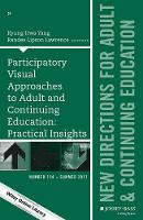 Participatory Visual Approaches to Adult and Continuing Education: Practical Insights New Directions for Adult and Continuing Education, Number 154 by Kyung-Hwa Yang