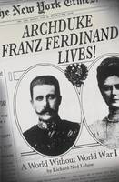 Cover for Archduke Franz Ferdinand Lives! A World without World War I by Richard Ned Lebow