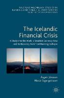 The Icelandic Financial Crisis A Study into the World's Smallest Currency Area and its Recovery from Total Banking Collapse by Asgeir Jonsson, Hersir Sigurgeirsson